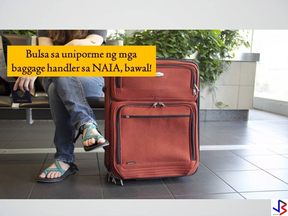 "Starting October 6, the ""No Pocket Policy"" will be implemented strictly to all baggage loaders at the Ninoy Aquino International Airport (NAIA)Manila International Airport Authority (MIAA) said it aims to eradicate baggage pilferage and to improve security.  Under the No Pocket Policy, baggage loaders are not allowed to wear uniforms that have pockets.  This is to prevent thefts that targets Overseas Filipino Workers (OFWs) and travelers."