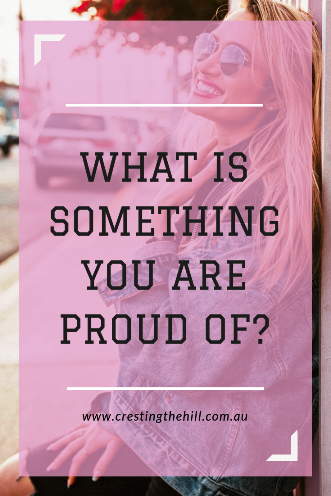 "Have you ever asked yourself ""what is something about me that I'm proud of?"""