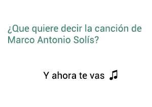 Significado de la canción Y Ahora Te Vas Marco Antonio Solís Los Bukis.