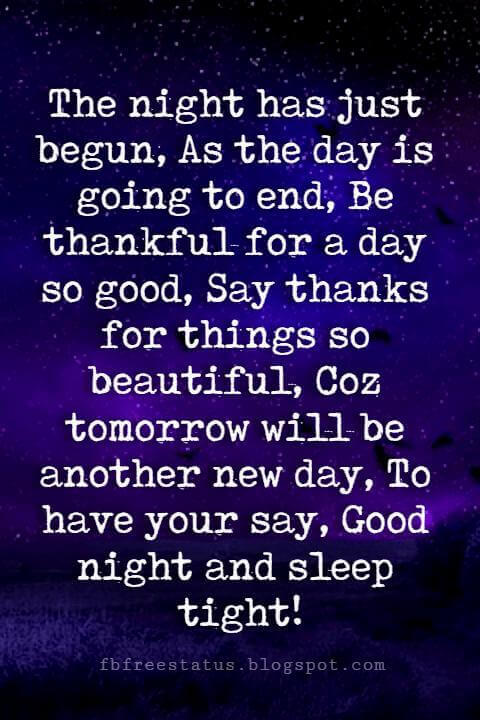 The night has just begun, As the day is going to end, Be thankful for a day so good, Say thanks for things so beautiful, Coz tomorrow will be another new day, To have your say, Good night and sleep tight!