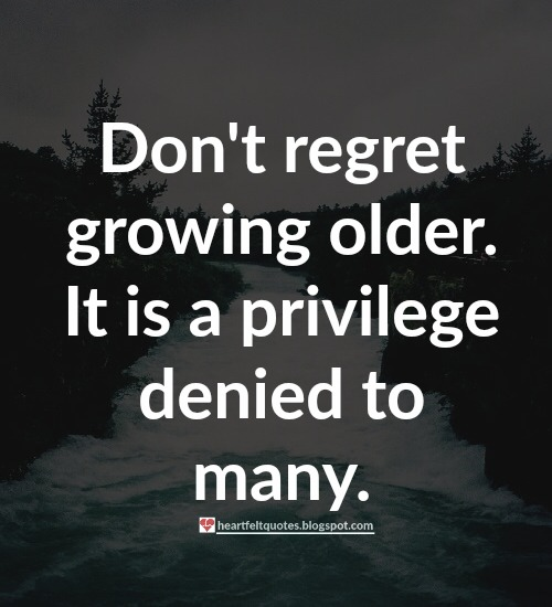 Do Not Regret Growing Older It Is A Privilege Denied To: Quotes About Aging And Growing Older.