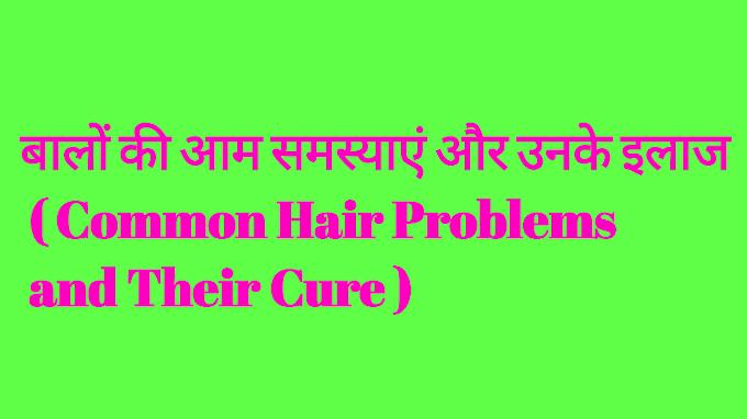 बालों की आम समस्याएं और उनके इलाज ( Common Hair Problems and Their Cure )
