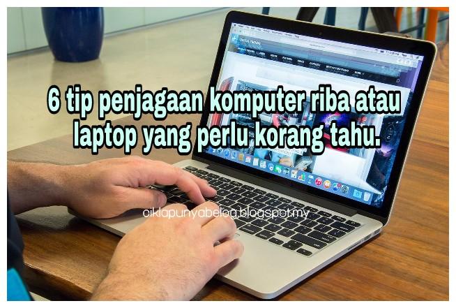 6 tip penjagaan komputer riba atau laptop yang perlu korang tahu.