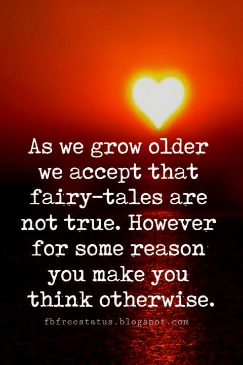 best love sayings, As we grow older we accept that fairy-tales are not true. However for some reason you make you think otherwise.