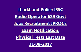 Jharkhand Police JSSC Radio Operator 629 Govt Jobs Recruitment JPROCE Exam Notification, Physical Tests Last Date 31-08-2017
