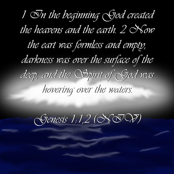 In the beginning God created the heavens and the earth. Now the earth was formless and empty, darkness was over the surface of the deep, and the Spirit of God was hovering over the waters.