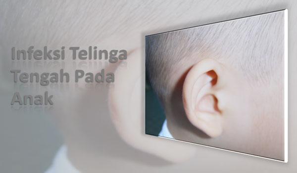 Kenali Gejala dan Cara Mencegah atau Menangani Infeksi Telinga Tengah Anak