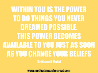 "Featured in our 25 Inspirational Quotes About Beliefs article: ""Within you is the power to do things you never dreamed possible. This power becomes available to you just as soon as you change your beliefs."" - Dr Maxwell Maltz"