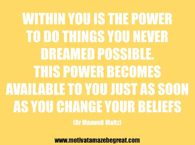 "25 Belief Quotes For Self-Improvement And Success: ""Within you is the power to do things you never dreamed possible. This power becomes available to you just as soon as you change your beliefs."" - Dr Maxwell Maltz"