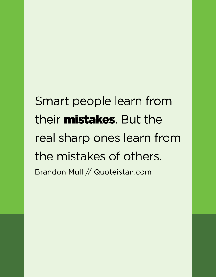 Smart people learn from their mistakes. But the real sharp ones learn from the mistakes of others.