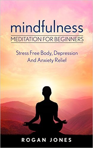 Free eBook: Mindfulness: Meditation For Beginners - Stress Free Body, Depression And Anxiety Relief