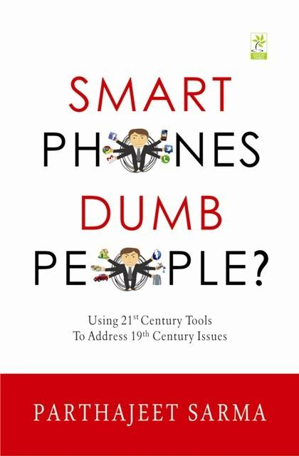 Smart Phones, Dumb People Parthajeet Sarma