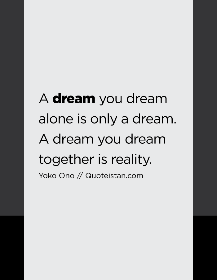 A dream you dream alone is only a dream. A dream you dream together is reality.