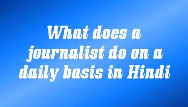 What does a journalist do on a daily basis in Hindi