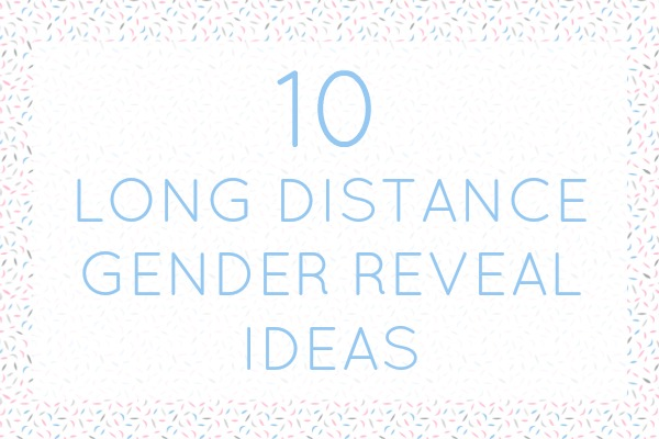 10 great ideas for a long distance gender reveal!