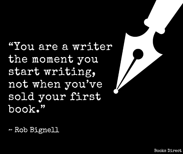 """You are a writer the moment you start writing, not when you've sold your first book.""  ~ Rob Bignell"