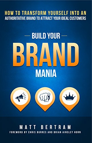 Build Your Brand Mania: How to transform yourself into an authoritative brand that will attract your ideal customers by Matt Bertram