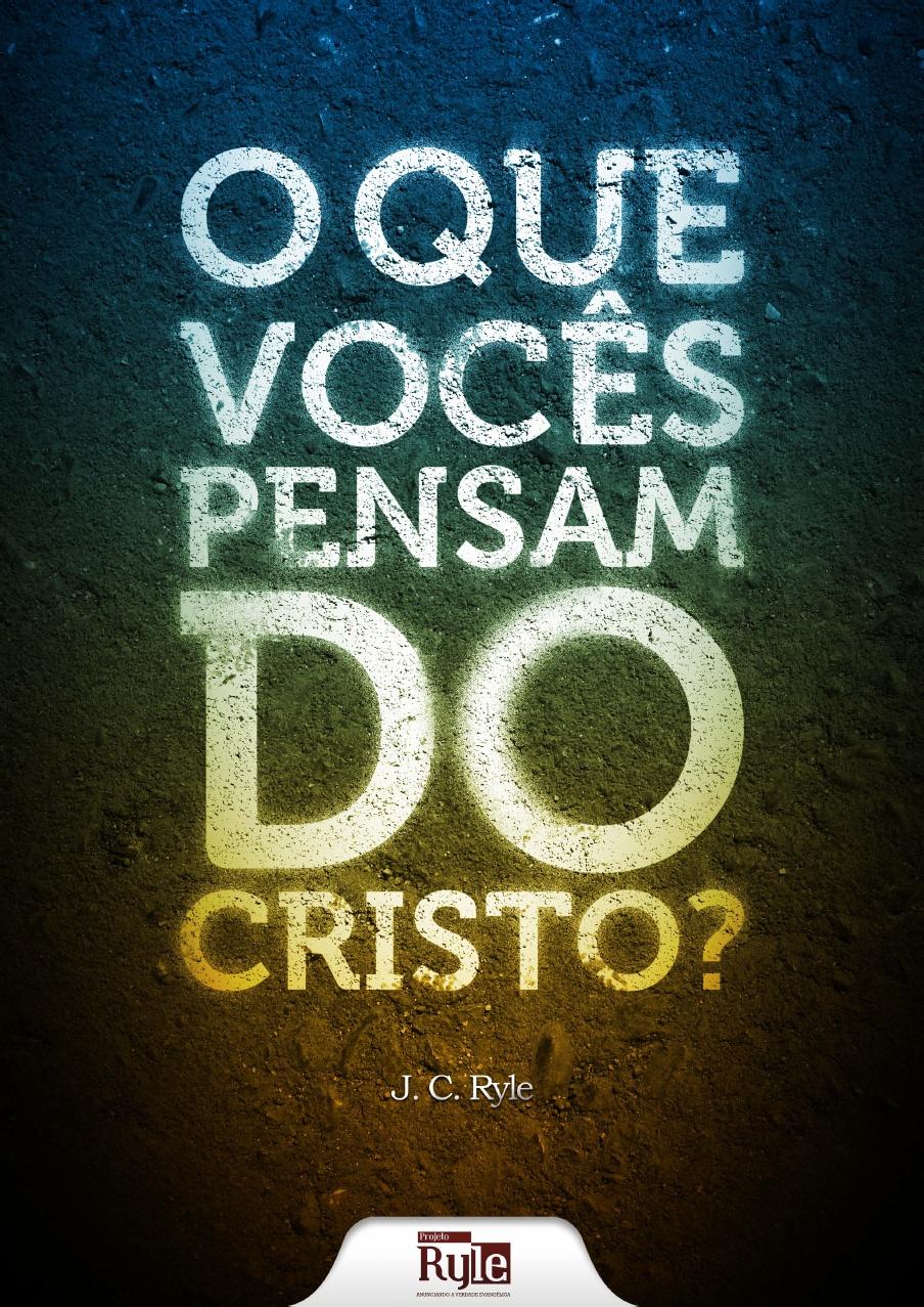 J. C. Ryle-O Que Vocês Pensam Do Cristo?-