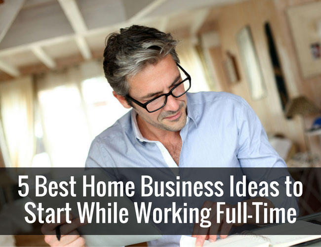 5 best home business ideas to start while working full time