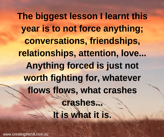 the biggest lesson i learnt this year is to not force anything; conversations, friendships, relationships, attention, love.. anything forced is just not worth fighting for, whatever flows flows, what crashes crashes.. it is what it is