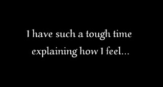 I have such a tough time explaining how I feel...