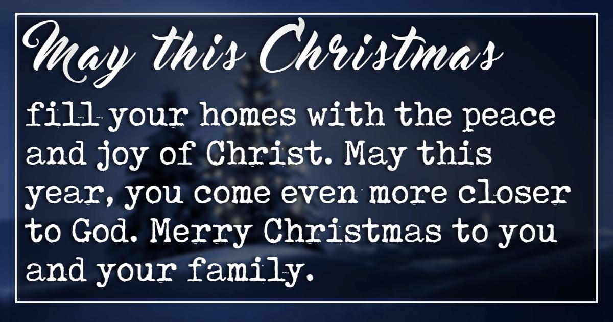 Merry Christmas Messages, May this Christmas fill your homes with the peace and joy of Christ. May this year, you come even more closer to God. Merry Christmas to you and your family.
