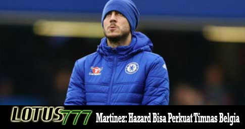 Martinez: Hazard Bisa Perkuat Timnas Belgia