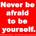 Never be afraid to be yourself.
