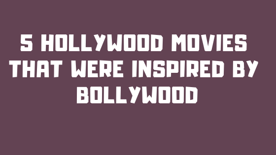 5 Hollywood Movies That Were Inspired by Bollywood