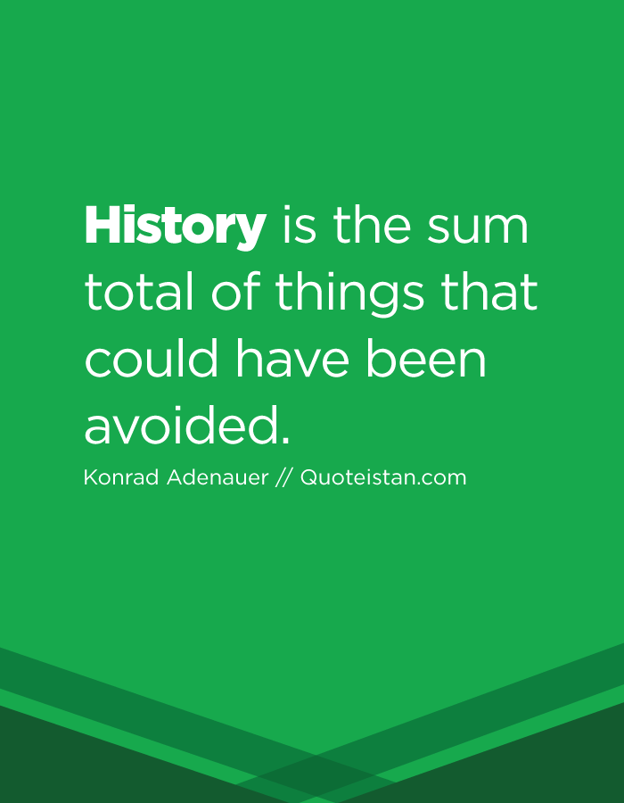 History is the sum total of things that could have been avoided.