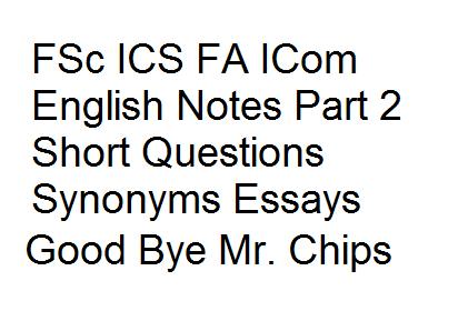 FSc ICS FA ICom English Notes Part 2 Short Questions Synonyms Essay Good Bye Mr. Chips