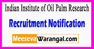 IIOPR Indian Institute of Oil Palm Research Recruitment Notification 2017 Last Date 07-07-2017