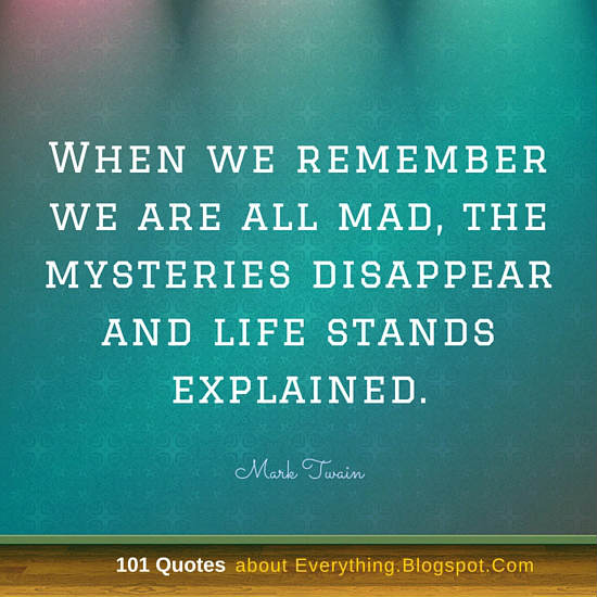 When We Remember We Are All Mad The Mysteries Disappear And Life