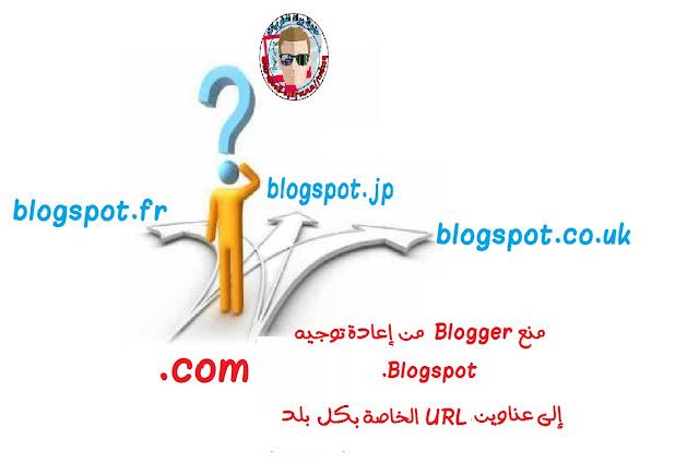 منع Blogger من إعادة توجيه .Blogspot إلى عناوين URL الخاصة بكل بلد