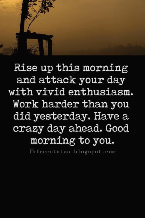 Sweet Good Morning Texts, Rise up this morning and attack your day with vivid enthusiasm. Work harder than you did yesterday. Have a crazy day ahead. Good morning to you.