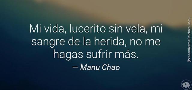 """""""Mi vida, lucerito sin vela, mi sangre de la herida, no me hagas sufrir más."""" Manu Chao"""