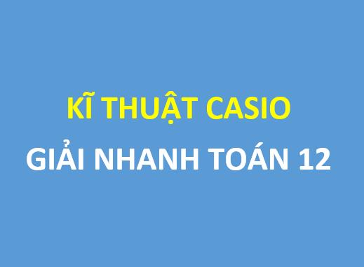 Kĩ thuật casio giải nhanh trắc nghiệm toán 12
