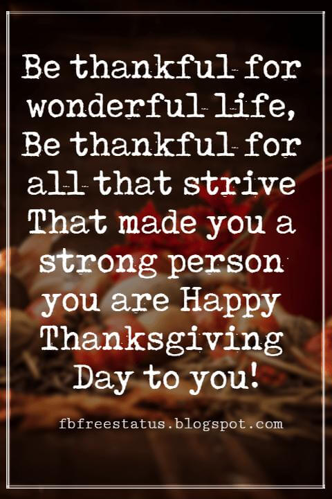 Happy Thanksgiving Wishes, Be thankful for wonderful life, Be thankful for all that strive That made you a strong person you are Happy Thanksgiving Day to you!
