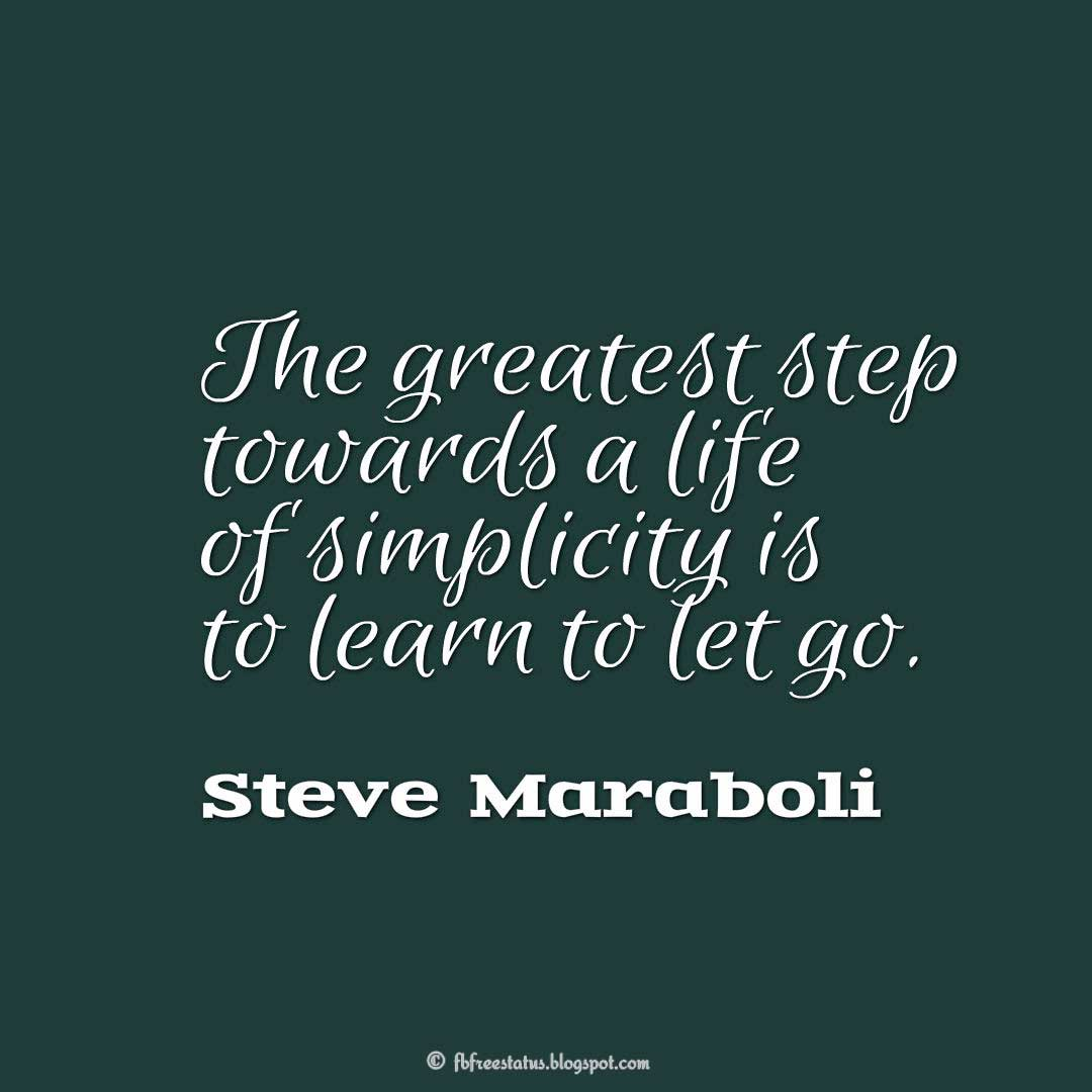 The greatest step towards a life of simplicity is to learn to let go. - Steve Maraboli Quote