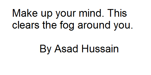 Make up your mind. This clears the fog around you. By Asad Hussain