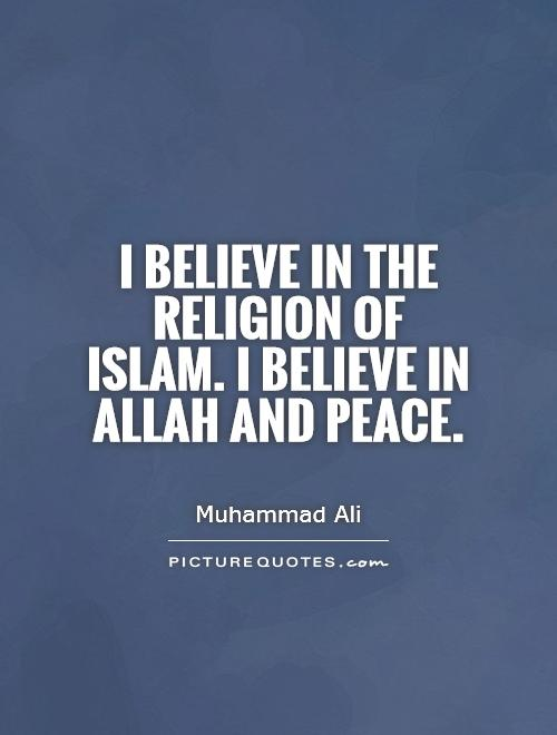 I believe in the religion of Islam. I believe in Allah and peace