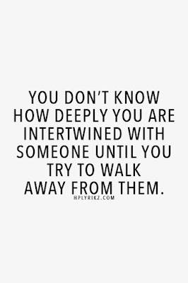 Quotes About Walking Away From Friendship: you don't know how deeply you are intertwined with someone until you try to walk away from them