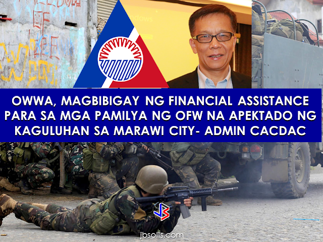"""Overseas Workers Welfare Organization (OWWA)  Administrator hans leo Cacdac has disclosed that OWWA board of trustees  has recently approved a resolution allotting financial aid for Overseas Filipino Workers (OFW), who were affected by the ongoing clash between the government forces and the Maute terror group in Marawi City.   The approved financial aid amounting to P100 million will be distributed by the agency to the affected OFW families.     According to Admin Hans Cacdac, the calamity component involves cash assistance of P3,000 for active members and P1,000 members who are not active.   OWWA Region 10 office is already in the process of determining the number of  qualified beneficiaries for the cash assistance.     """"Our Region 10 director is on the ground in Iligan and Cagayan de Oro, determining the amount to be given to the beneficiaries. Distribution will happen in the coming week,"""" Cacdac said.   The Department of Labor and Employment (DOLE), for its part,  earlier said that it will provide livelihood aid to  the displaced workers due to the crisis.  Marawi residents, including OFW families had voluntarily evacuated their homes in area since last week due to the rising tension. Most of them went to the nearby areas like Iligan and Cagayan de Oro City.  Their villages had been under Maute terror and they need to be somewhere safe.  President  Rodrigo Duterte already declared martial law in  the entire Mindanao  ordering the Armed Forces of the Philippines (AFP) and the Philippine National Police (PNP) to intensify counter offensives against the ISIS-inspired group.  Meanwhile, Department of Social Welfare and Development opened various evacuation centers in Mindanao following the exodus of the residents in Marawi City. According to DSWD Sec. Judy Taguiwalo, they have  food packs and non-food items on standby for distribution for affected residents from Marawi City.  DSWD assures to keep the safety of every residents in the area especially the women, childre"""