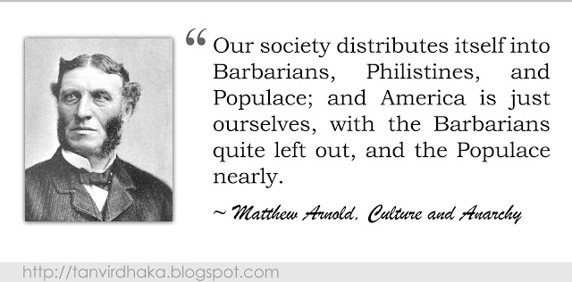 """Our society distributes itself into Barbarians, Philistines, and Populace; and America is just ourselves, with the Barbarians quite left out, and the Populace nearly.""  ~ Matthew Arnold, Culture and Anarchy"