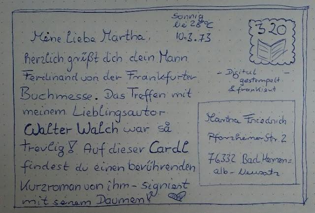 Meine liebe Martha. Herzlich grüßt dich dein Mann Ferdinand von der Frankfurter Buchmesse. Das Treffen mit meinem Lieblingsautor Walter Walch war so trevlig. Auf dieser Cardl findest du einen berührenden Kurzroman von ihm - signiert mit seinem Daumen!