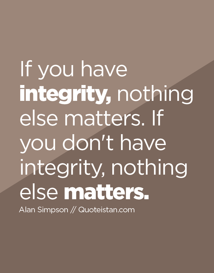 If you have integrity, nothing else matters. If you don't have integrity, nothing else matters.