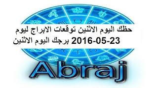 حظك اليوم الاثنين توقعات الابراج ليوم 23-05-2016 برجك اليوم الاثنين
