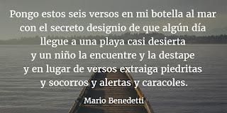"""""""Pongo estos seis versos en mi botella al mar con el secreto designio de que algún día llegue a una playa casi desierta y un niño la encuentre ya destape y en lugar de versos extraiga piedritas y socorros y alertas y caracoles."""" Mario Benedetti - Botella al mar"""