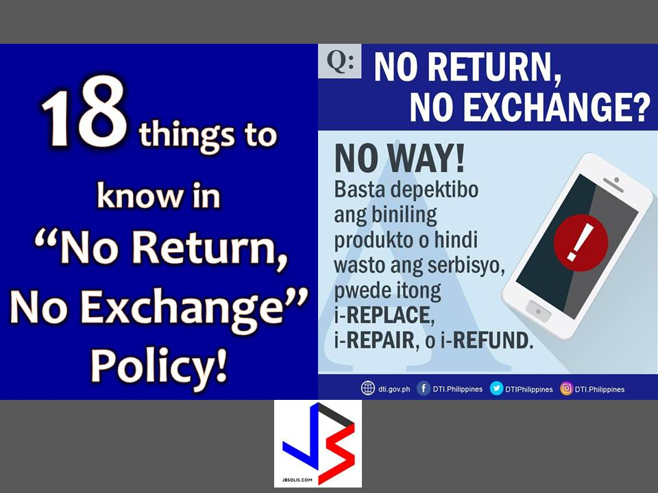 "As a consumer, are you familiar with ""No Return, No Exchange"" policy? We often see this posted in malls or printed in receipts. What did you do when you discovered that the new item you bought has a hidden defect? Have you tried to return it or leave it behind? Have you experience returning the defective item and never got a refund or new item in return? These are few questions in our mind that need an answer.  According to Department of Trade and Industry (DTI) here are the common questions, a consumer needs to know about their rights in ""No Return, No Exchange Policy."""