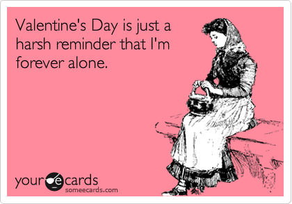 Valentine Day is just harsh reminder than I'm forever alone.